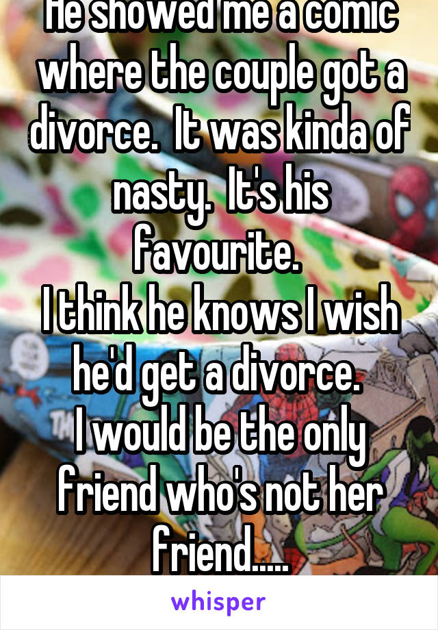 He showed me a comic where the couple got a divorce.  It was kinda of nasty.  It's his favourite.  I think he knows I wish he'd get a divorce.  I would be the only friend who's not her friend.....