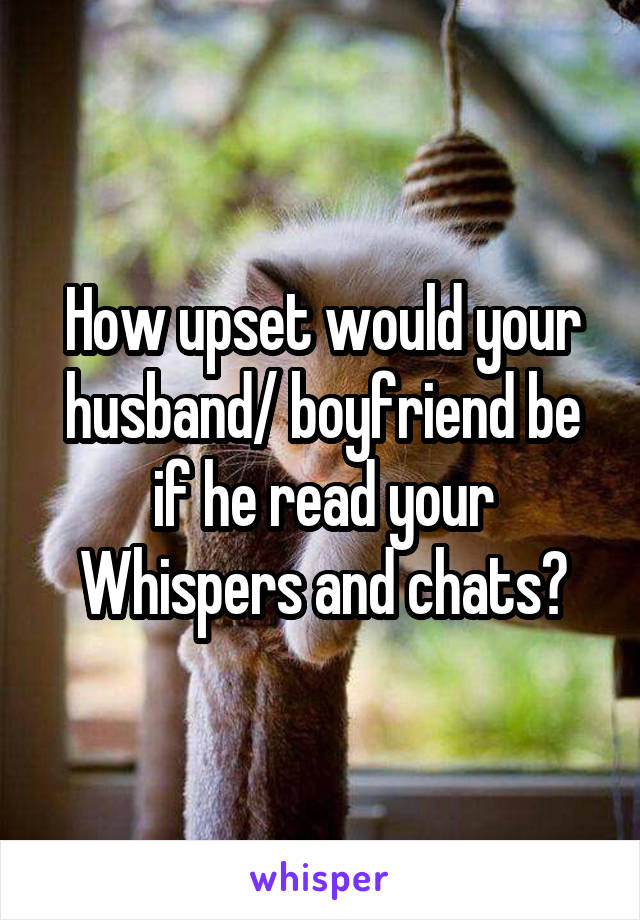 How upset would your husband/ boyfriend be if he read your Whispers and chats?