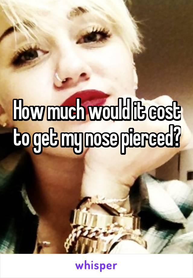 How much would it cost to get my nose pierced?