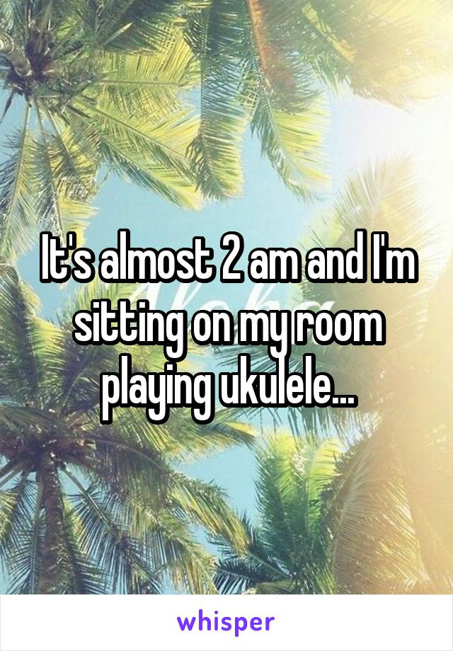 It's almost 2 am and I'm sitting on my room playing ukulele...