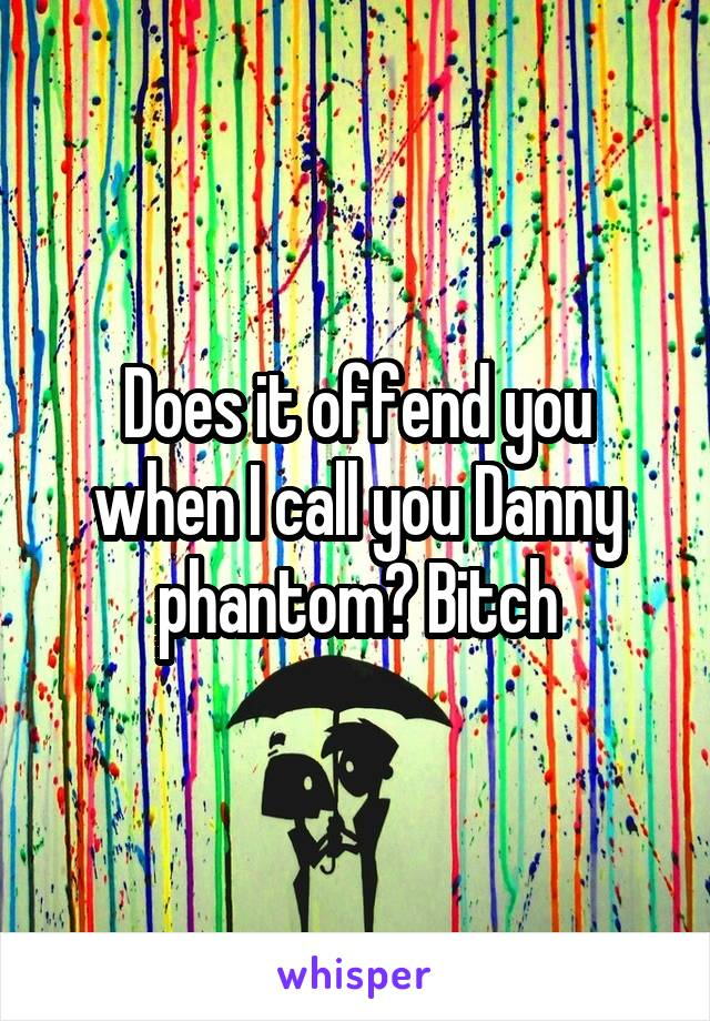 Does it offend you when I call you Danny phantom? Bitch