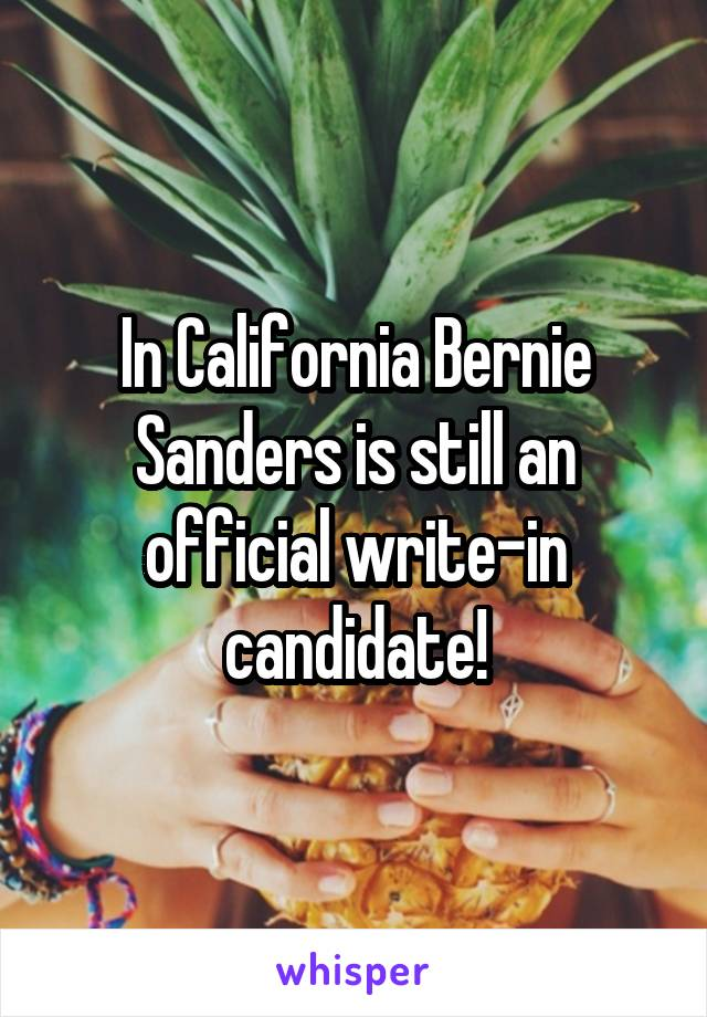 In California Bernie Sanders is still an official write-in candidate!