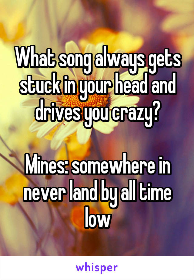What song always gets stuck in your head and drives you crazy?  Mines: somewhere in never land by all time low
