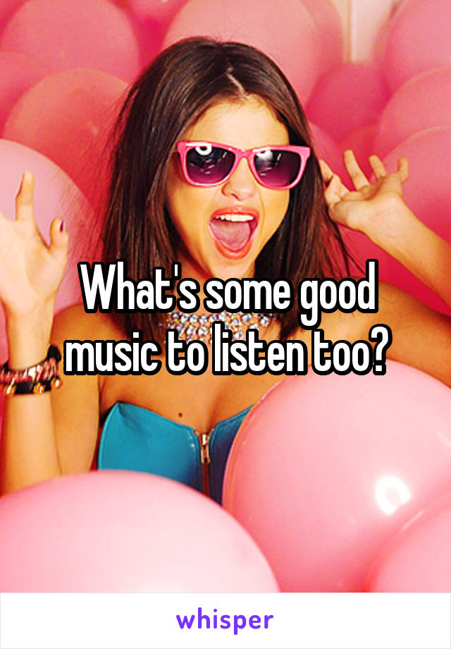What's some good music to listen too?