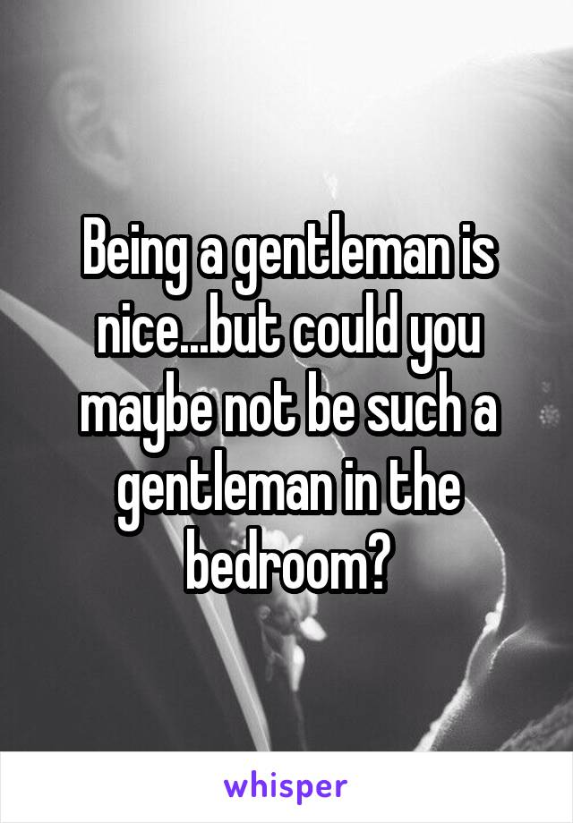 Being a gentleman is nice...but could you maybe not be such a gentleman in the bedroom?