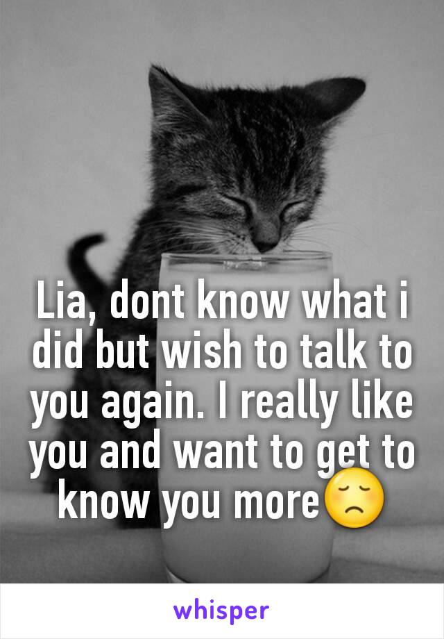 Lia, dont know what i did but wish to talk to you again. I really like you and want to get to know you more😞