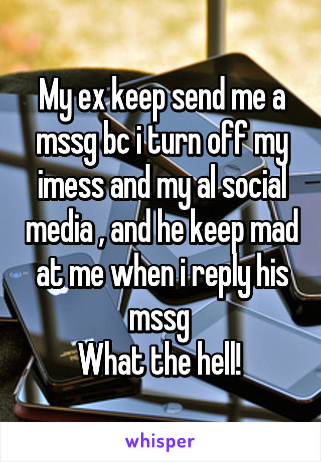 My ex keep send me a mssg bc i turn off my imess and my al social media , and he keep mad at me when i reply his mssg  What the hell!