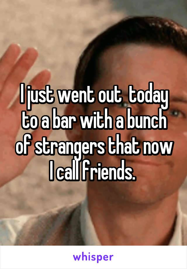 I just went out  today to a bar with a bunch of strangers that now I call friends.