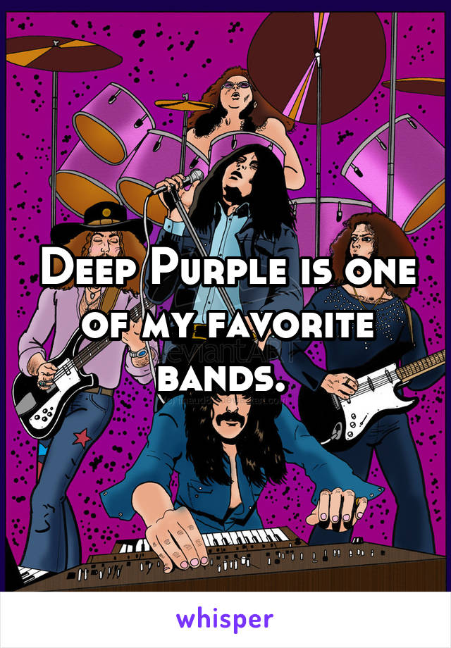Deep Purple is one of my favorite bands.