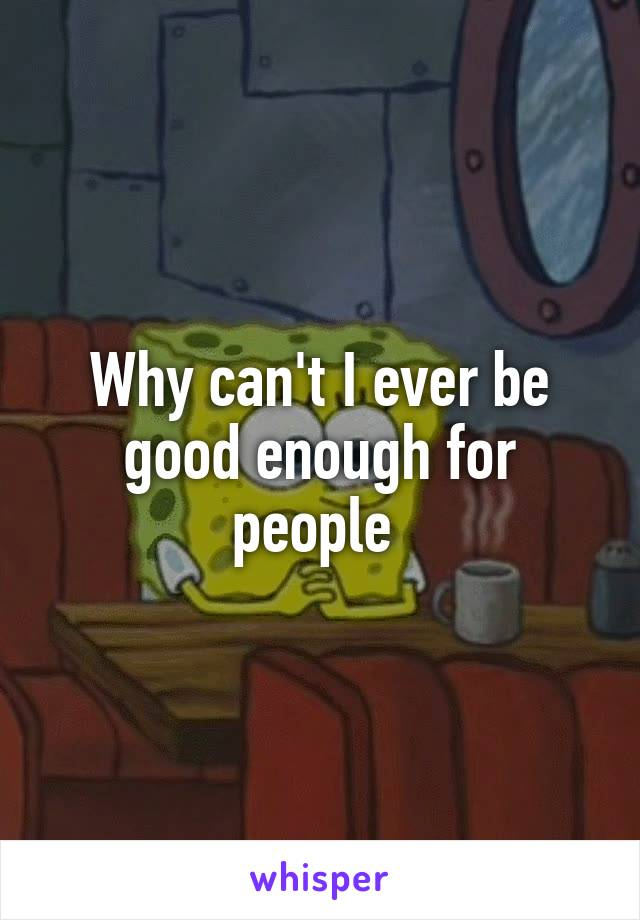 Why can't I ever be good enough for people