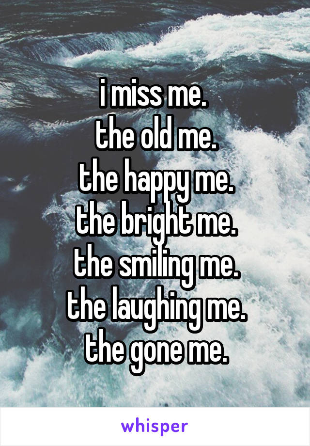 i miss me.  the old me. the happy me. the bright me. the smiling me. the laughing me. the gone me.