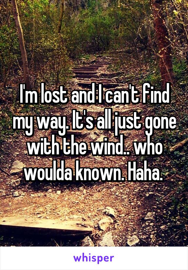I'm lost and I can't find my way. It's all just gone with the wind.. who woulda known. Haha.