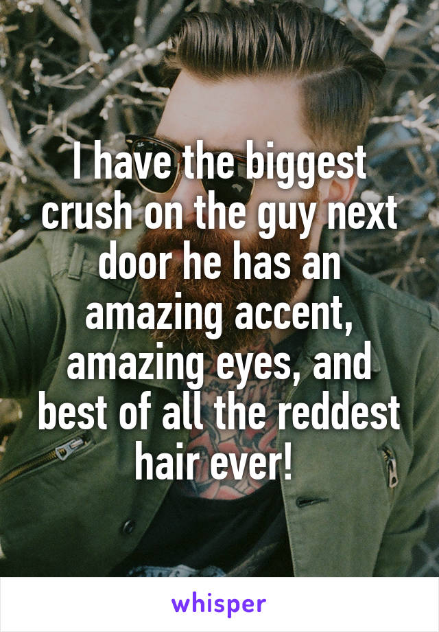 I have the biggest crush on the guy next door he has an amazing accent, amazing eyes, and best of all the reddest hair ever!