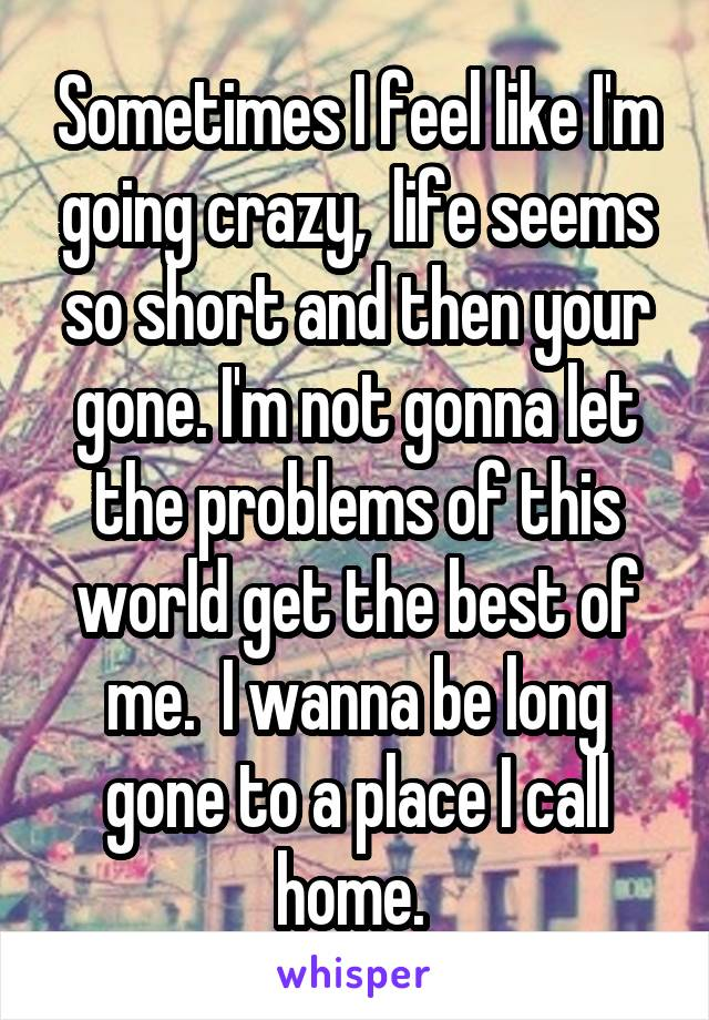 Sometimes I feel like I'm going crazy,  life seems so short and then your gone. I'm not gonna let the problems of this world get the best of me.  I wanna be long gone to a place I call home.