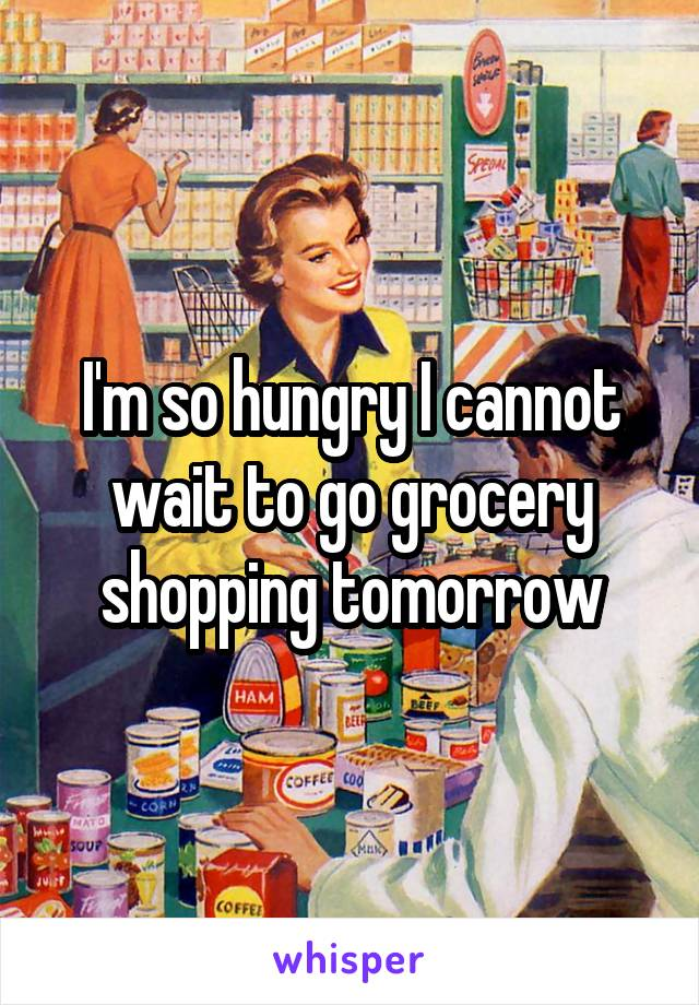 I'm so hungry I cannot wait to go grocery shopping tomorrow