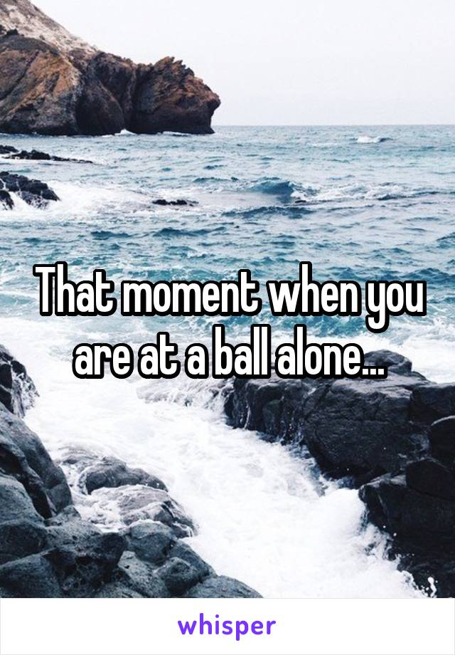 That moment when you are at a ball alone...