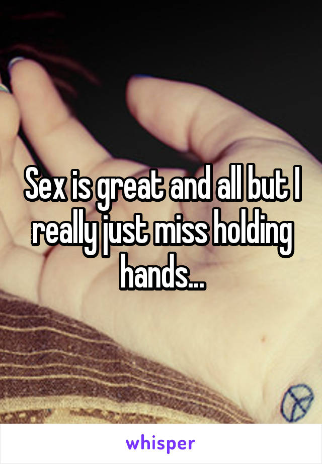 Sex is great and all but I really just miss holding hands...