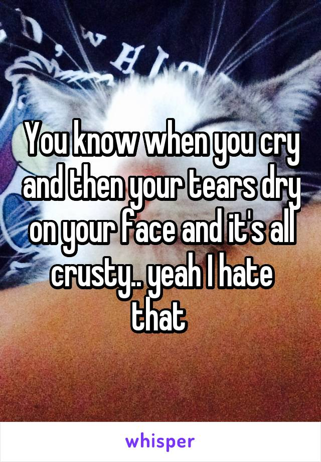 You know when you cry and then your tears dry on your face and it's all crusty.. yeah I hate that