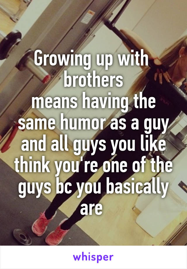 Growing up with  brothers means having the same humor as a guy and all guys you like think you're one of the guys bc you basically are