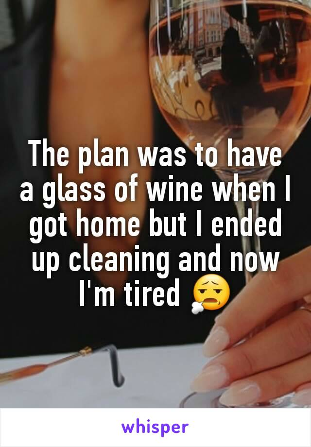 The plan was to have a glass of wine when I got home but I ended up cleaning and now I'm tired 😧