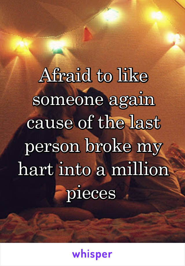 Afraid to like someone again cause of the last person broke my hart into a million pieces