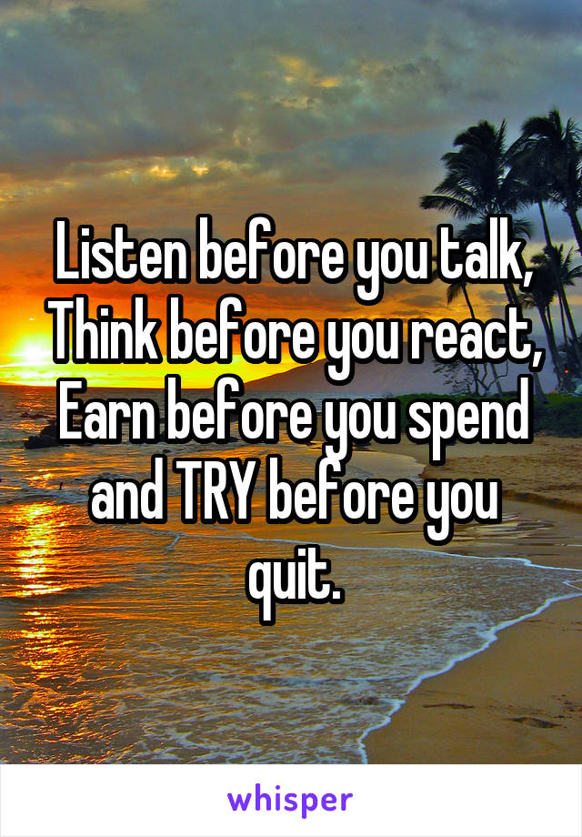 Listen before you talk, Think before you react, Earn before you spend and TRY before you quit.