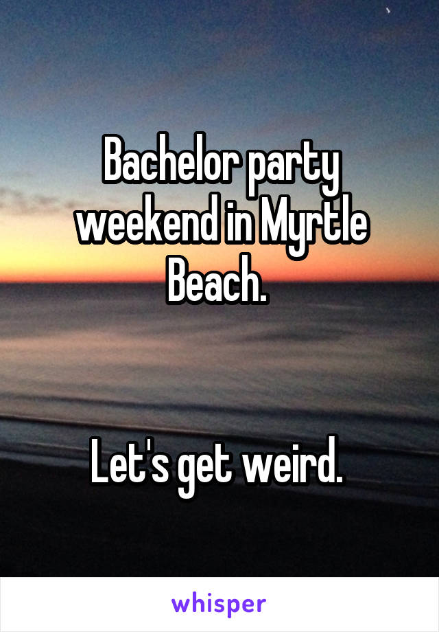 Bachelor party weekend in Myrtle Beach.    Let's get weird.