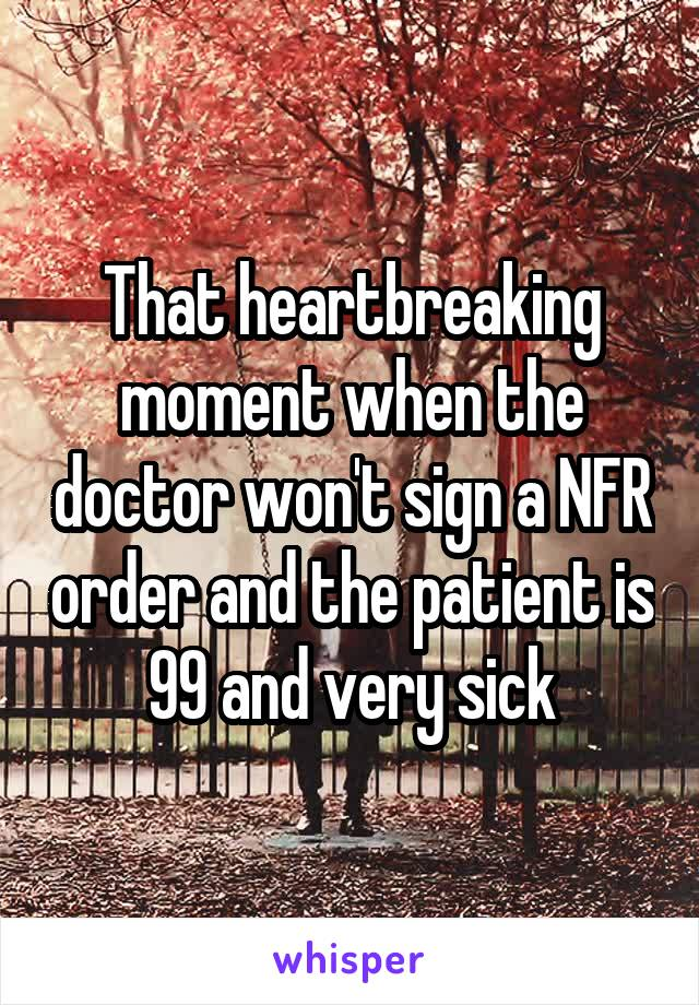 That heartbreaking moment when the doctor won't sign a NFR order and the patient is 99 and very sick