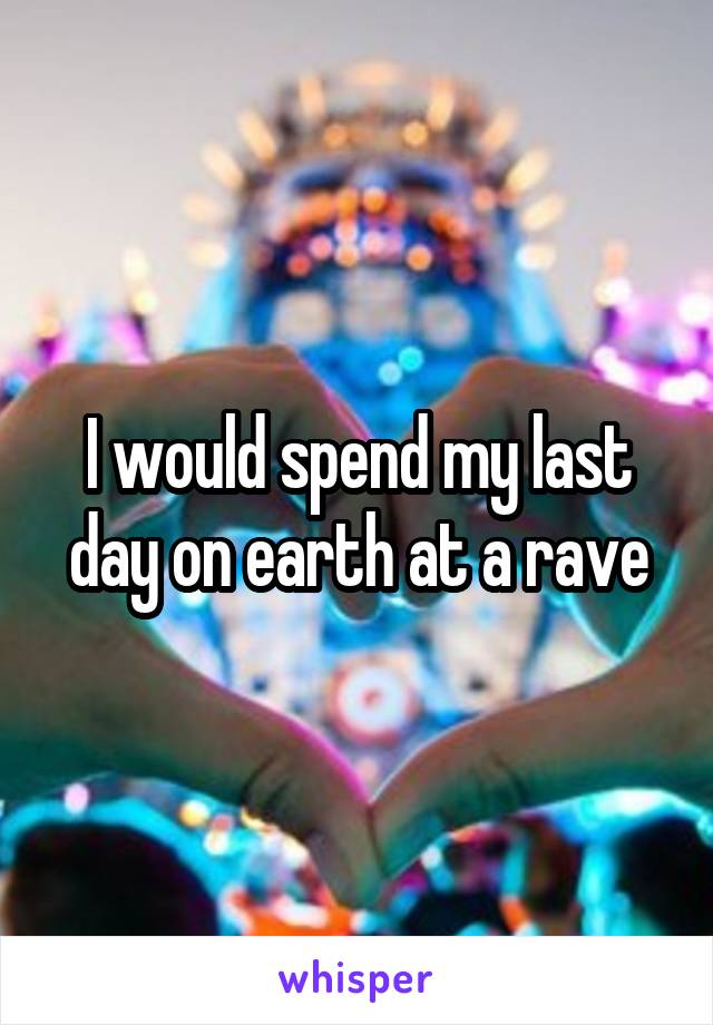 I would spend my last day on earth at a rave