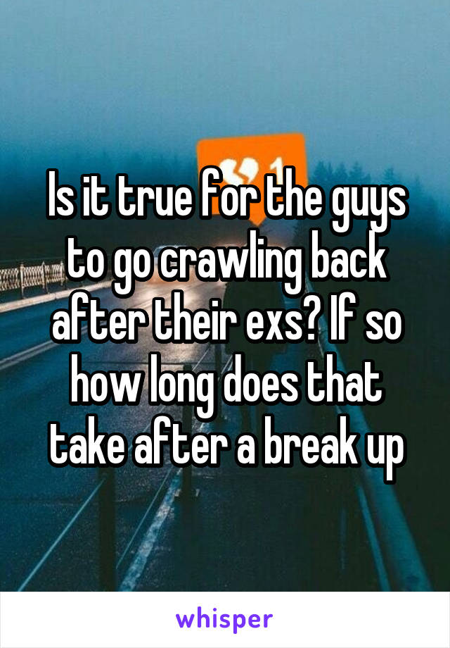 Is it true for the guys to go crawling back after their exs? If so how long does that take after a break up