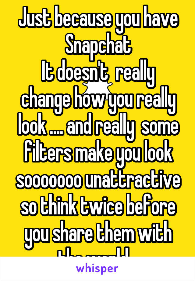Just because you have Snapchat It doesn't  really change how you really look .... and really  some filters make you look sooooooo unattractive so think twice before you share them with the world. .
