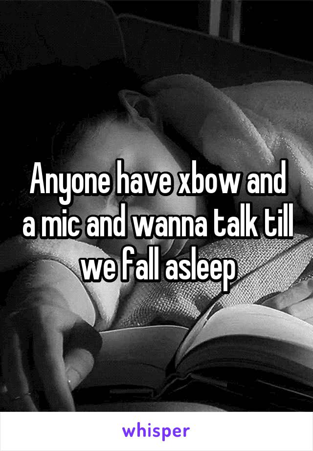 Anyone have xbow and a mic and wanna talk till we fall asleep
