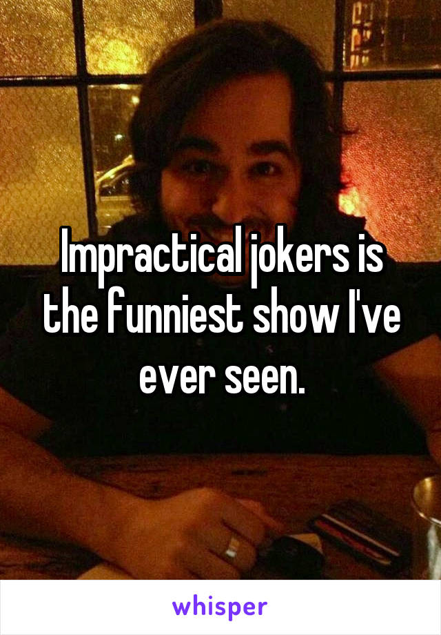 Impractical jokers is the funniest show I've ever seen.