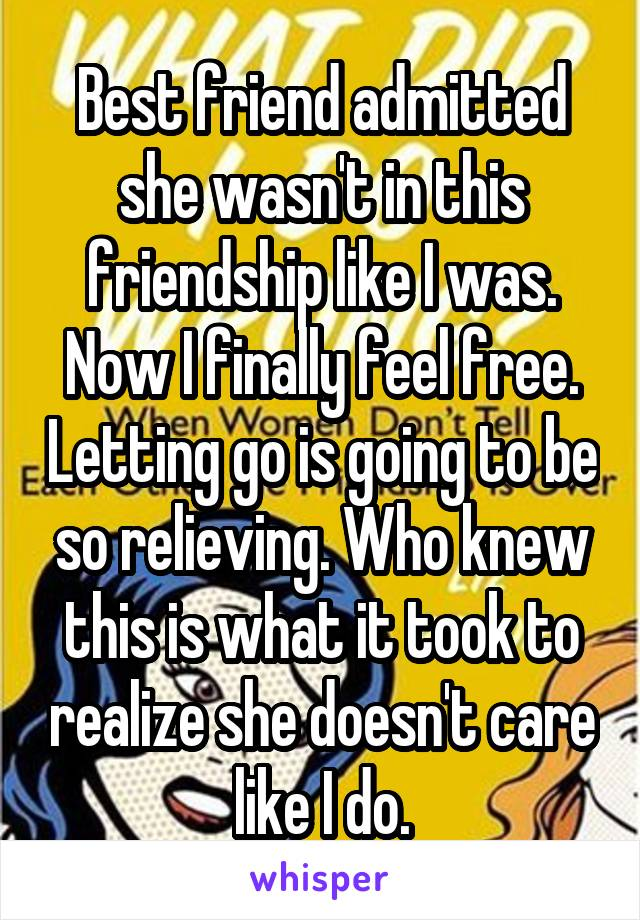 Best friend admitted she wasn't in this friendship like I was. Now I finally feel free. Letting go is going to be so relieving. Who knew this is what it took to realize she doesn't care like I do.
