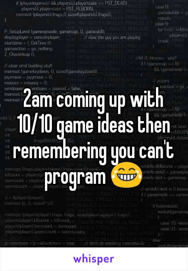 2am coming up with 10/10 game ideas then remembering you can't program 😂