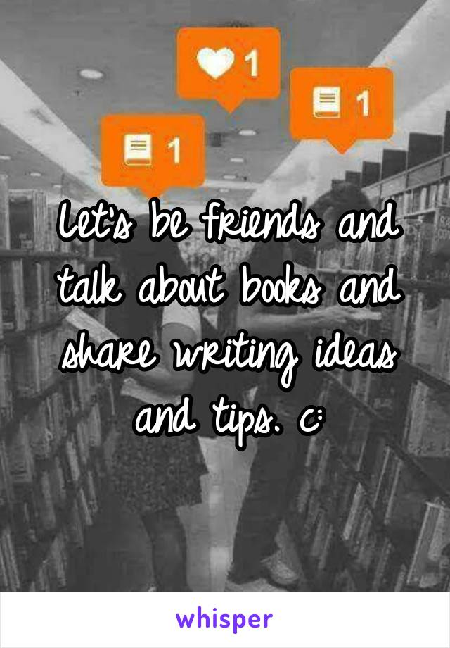 Let's be friends and talk about books and share writing ideas and tips. c: