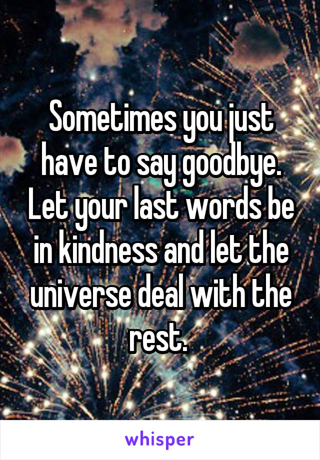 Sometimes you just have to say goodbye. Let your last words be in kindness and let the universe deal with the rest.