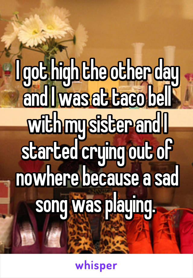 I got high the other day and I was at taco bell with my sister and I started crying out of nowhere because a sad song was playing.