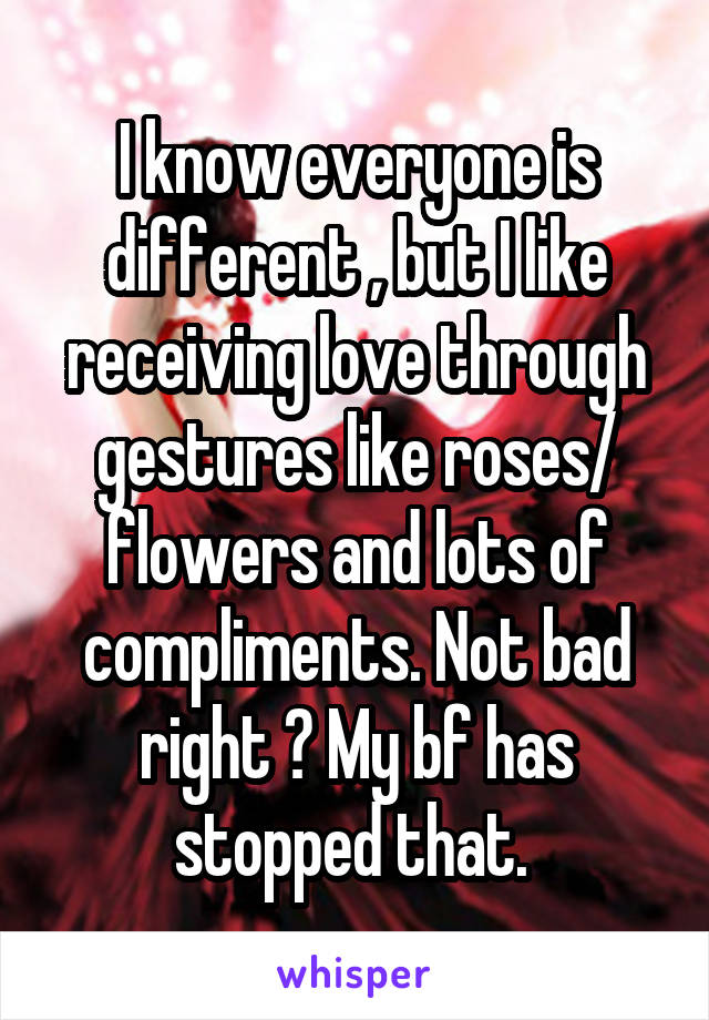 I know everyone is different , but I like receiving love through gestures like roses/ flowers and lots of compliments. Not bad right ? My bf has stopped that.