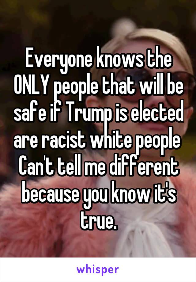 Everyone knows the ONLY people that will be safe if Trump is elected are racist white people  Can't tell me different because you know it's true.