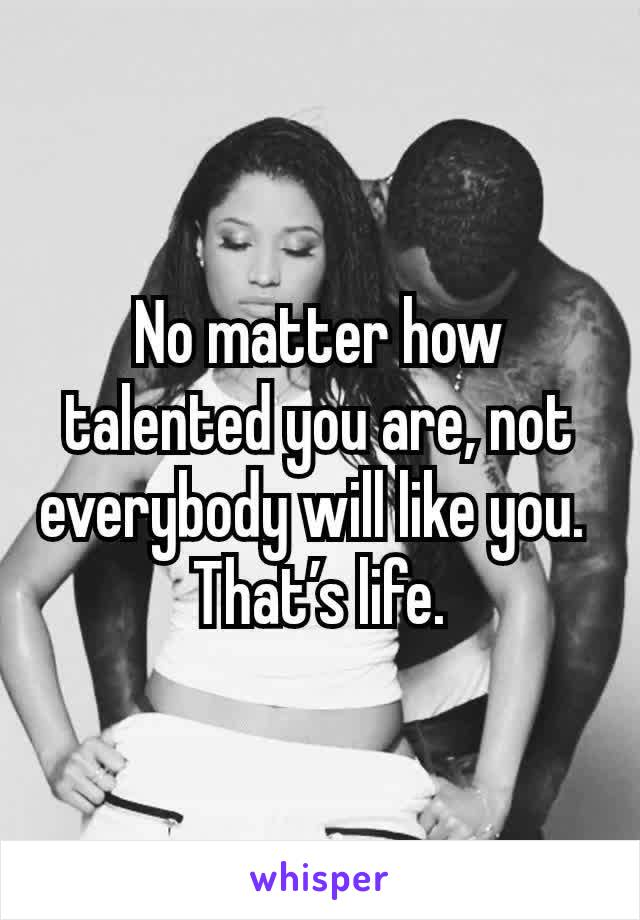 No matter how talented you are, not everybody will like you.  That's life.