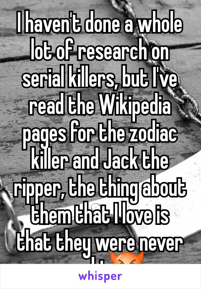 I haven't done a whole lot of research on serial killers, but I've read the Wikipedia pages for the zodiac killer and Jack the ripper, the thing about them that I love is that they were never caught😈
