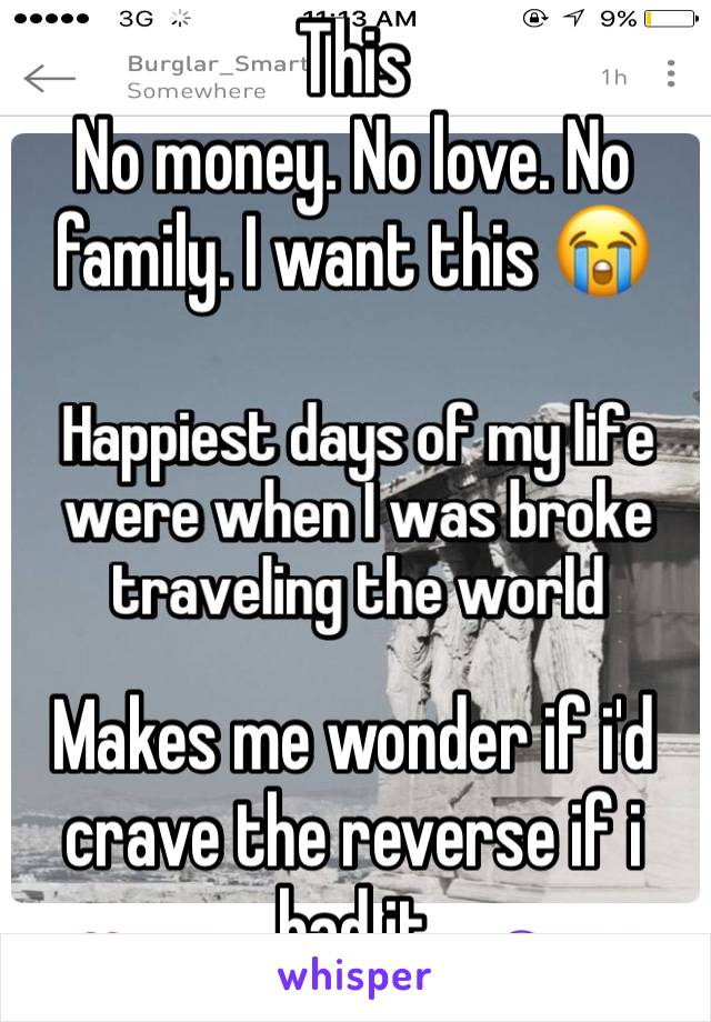 This No money. No love. No family. I want this 😭     Makes me wonder if i'd crave the reverse if i had it