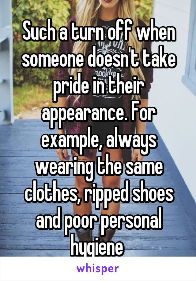 Such a turn off when someone doesn't take pride in their appearance. For example, always wearing the same clothes, ripped shoes and poor personal hygiene