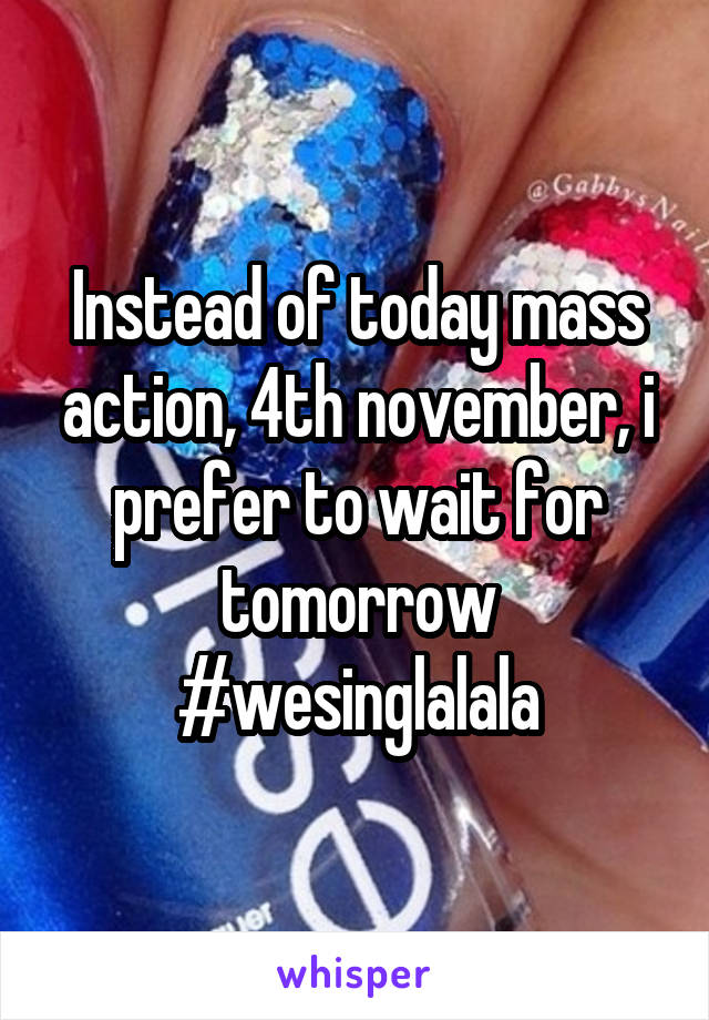 Instead of today mass action, 4th november, i prefer to wait for tomorrow #wesinglalala