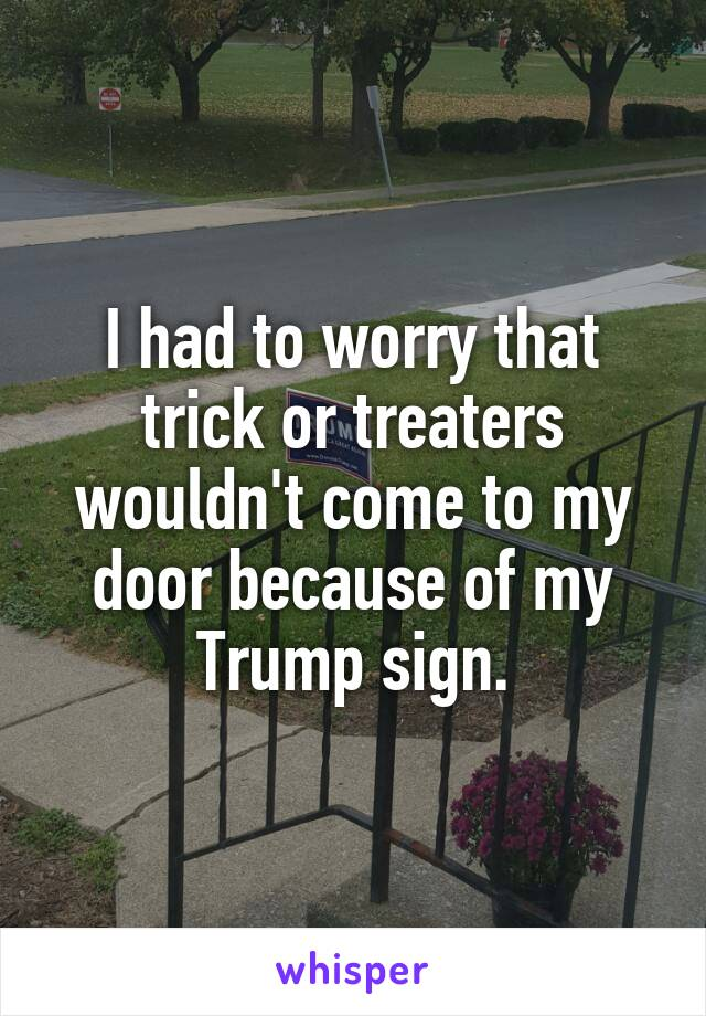 I had to worry that trick or treaters wouldn't come to my door because of my Trump sign.