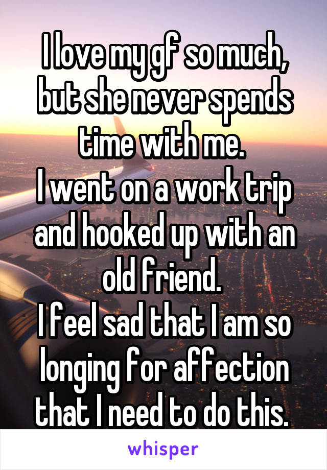 I love my gf so much, but she never spends time with me.  I went on a work trip and hooked up with an old friend.  I feel sad that I am so longing for affection that I need to do this.