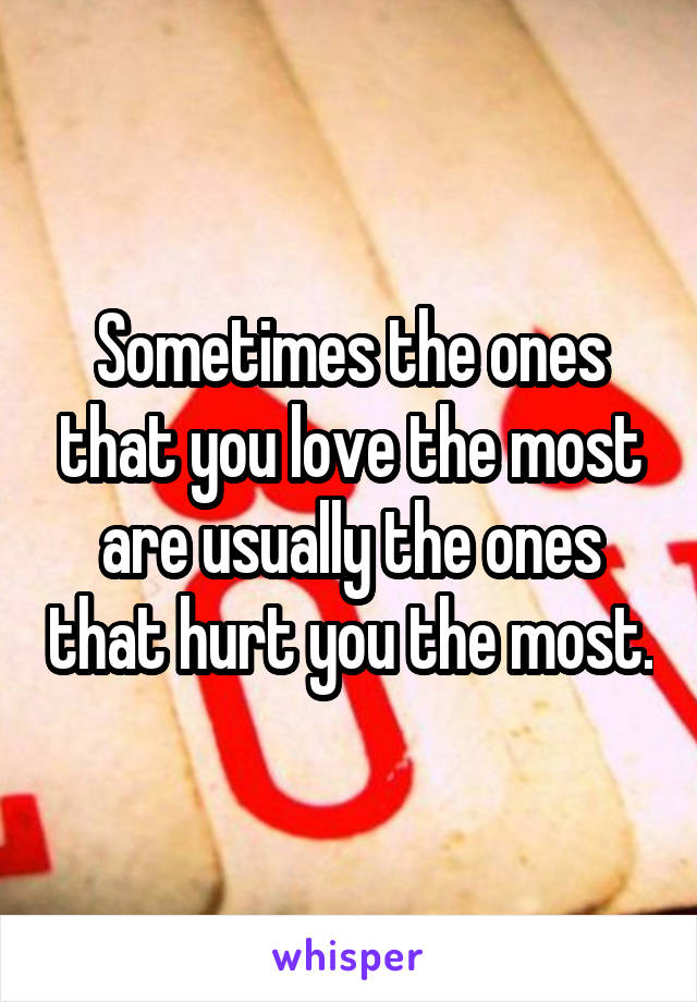 Sometimes the ones that you love the most are usually the ones that hurt you the most.