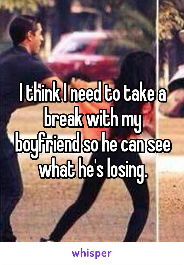 I think I need to take a break with my boyfriend so he can see what he's losing.