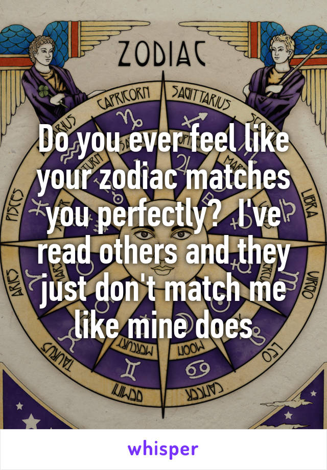 Do you ever feel like your zodiac matches you perfectly?  I've read others and they just don't match me like mine does